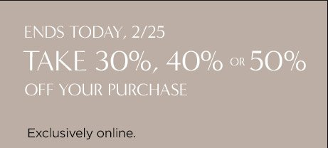 ENDS TODAY, 2/25 | TAKE 30%, 40% OR 50% OFF YOUR PURCHASE | Exclusively online.