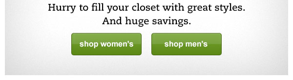 Hurry to fill your closet with great styles. And huge savings.