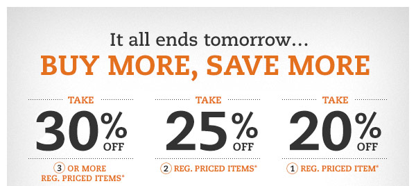 It all ends tomorrow...BUY MORE, SAVE MORE: Take 30% OFF 3 or more reg. priced items* Take 25% OFF 2 reg. priced items* Take 20% OFF 1 reg. priced item*