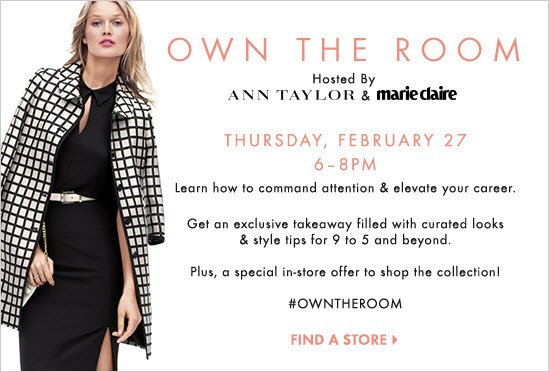 OWN THE ROOM Hosted by  Ann Taylor & marie Claire  Thursday, February 27 6-8PM  Learn how to command attention & elevate your career.  Get an exclusive takeaway filled with curated looks  & style tips for 9 to 5 and beyond  Plus, a special in-store offer to shop the collection!  #OWNTHEROOM        FIND A STORE