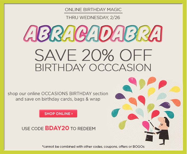 Two-Day Online Event: 				Receive 20% off our online Birthday Occasion Category 				Ends Wednesday, 2/26  				 				Use code BDAY20 to redeem