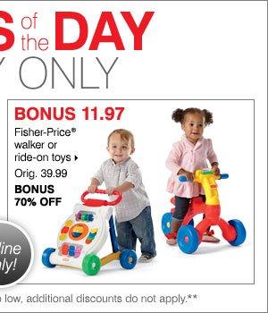 BONUS 11.97 Fisher-Price® walker or  ride-on toys.