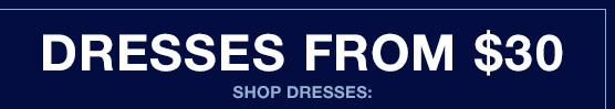 DRESSES FROM $30 | SHOP DRESSES: