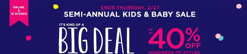 ONLINE & IN STORES | SEMI-ANNUAL KIDS & BABY SALE | IT'S KIND OF A BIG DEAL | UP TO 40% OFF HUNDREDS OF STYLES