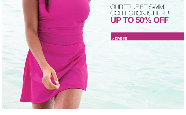 our true fit swim collection is here! up to 50 percent off - dive in!