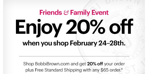 Friends & Family Event  ENJOY 20% OFF  February 24-28th.  Shop BobbiBrown.com and get 20% off your order plus Free Standard Shipping with any $65 order.*