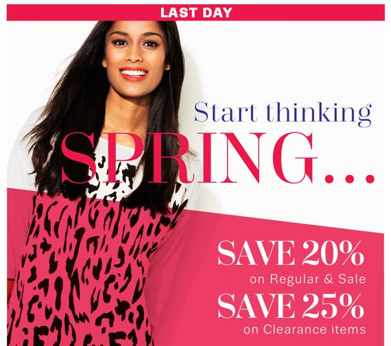 LAST DAY. Start Thinking Spring... Save 20% on Regular & Sale. Save 25% on Clearance Items.