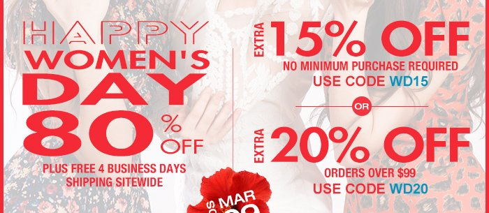 Happy Women's Day EXTRA 15% OFF No Minimum Purchase Required Use Code WD15 EXTRA 20% OFF Orders over $99