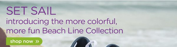 Set Sail introducing the more colorful, more fun Beach Line Collection - shop now