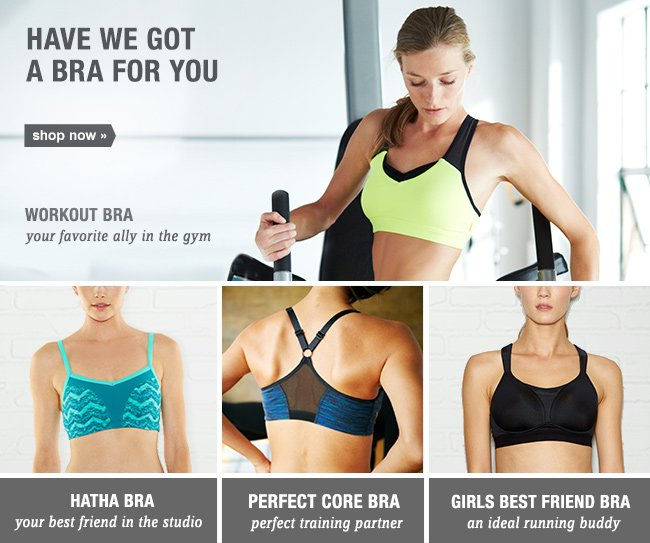 HAVE WE GOT A BRA FOR YOU. shop now. WORKOUT BRA your favorite ally in the gym. HATHA BRA your best friend in the studio | PERFECT CORE BRA perfect training partner | GIRLS BEST FRIEND BRA an ideal running buddy