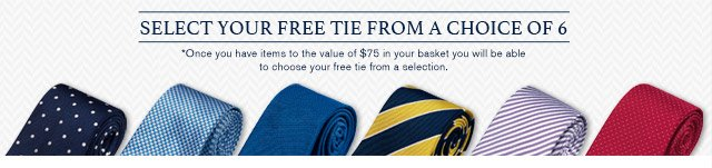 Select your Free Tie from a Choice of 6 - *Once you have items to the value of $75 in your basket you will be able to choose your free tie from a selection