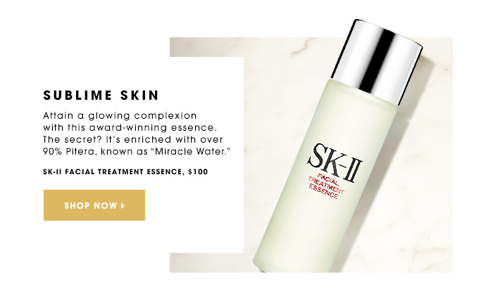 SUBLIME SKIN Attain a glowing complexion with this award-winning essence. The secret? It's enriched with over 90% Pitera, known as Miracle Water. SK-II Facial Treatment Essence, $100