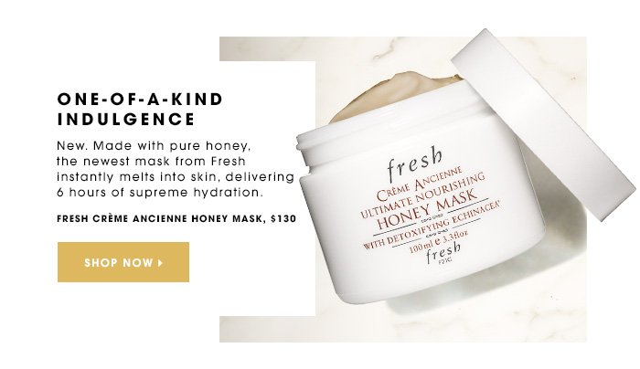 ONE-OF-A-KIND INDULGENCE New. Made with pure honey, the newest mask from Fresh instantly melts into skin, delivering 6 hours of supreme hydration. Fresh Creme Ancienne Honey Mask, $120 SHOP NOW