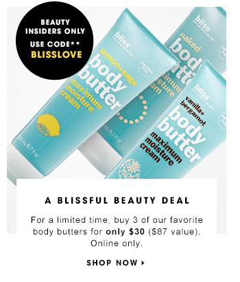 Beauty Insiders only. Use code BLISSLOVE** A BLISSFUL BEAUTY DEAL For a limited time, buy 3 of our favorite body butters for only $30 ($87 Value). Online only. BLISS Body Butter, 3 for $30, $87 value SHOP NOW