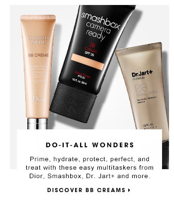 DO-IT-ALL WONDERS Prime, hydrate, protect, perfect, and treat with these easy multitaskers from Dior, Smashbox, Dr. Jart+, and more. DISCOVER BB CREAMS
