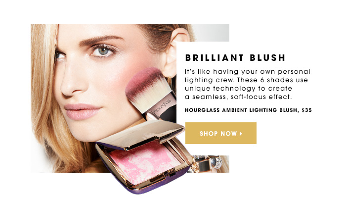 BRILLIANT BLUSH It's like having your own personal lighting crew. These 6 shades use unique technology to create a seamless, soft-focus effect. Hourglass Ambient Lighting Blush, $35 SHOP NOW
