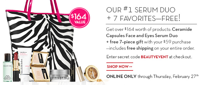 OUR #1 SERUM DUO + 7 FAVORITES—FREE! Get over $164 worth of products: Ceramide Capsules Face and Eyes Serum Duo + free 7-piece gift with your $59 purchase—includes free shipping on your entire order. Enter secret code BEAUTYEVENT at checkout. SHOP NOW. ONLINE ONLY through Thursday, February 27th.