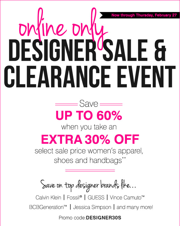Online only. Designer sale and clearance event! Save up to an extra 60% when you take an extra 30% off select sale price women's apparel, shoes and handbags** Save on top designer brands like Calvin Klein, Fossil®, GUESS, Vince Camuto™, BCBGeneration™, Jessica Simpson and many more. Shop now.