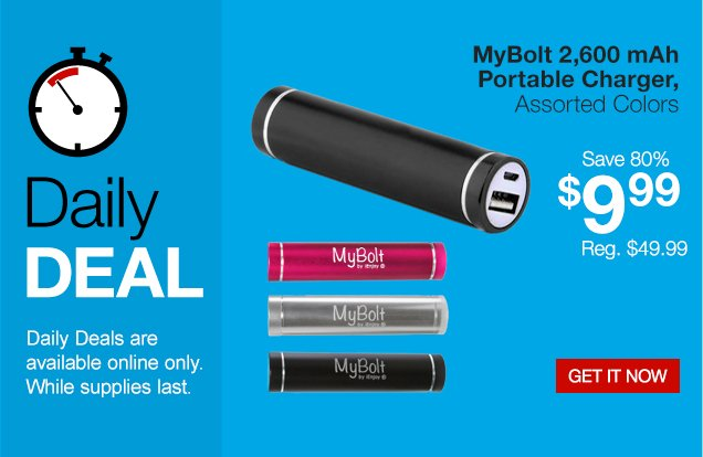Daily Deal. Daily Deals are  available online only. While supplies last. MyBolt 2,600 mAh portable  charger, assorted colors. Save 80%. $9.99. Regularly $49.99. Get it  now.