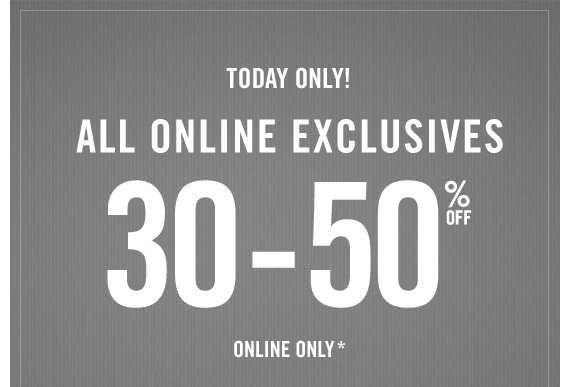 TODAY ONLY! ALL ONLINE EXCLUSIVES 30-50% OFF ONLINE ONLY*