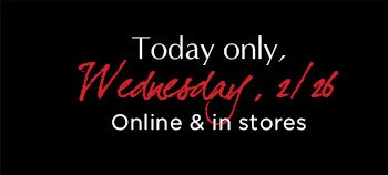 Today only, Wednsday, 2/26 | Online & in stores