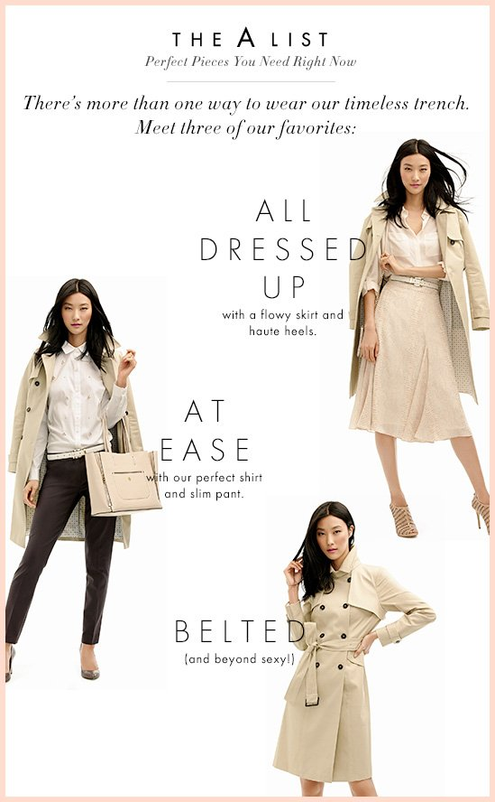 The A LIST Perfect Pieces You Need Right Now  There's more than one way to wear our timeless trench. Meet three of our favorites:  ALL DRESSED UP with a flowy skirt and haute heels.  AT EASE with our perfect shirt and slim pant.  BELTED (and beyond sexy!)
