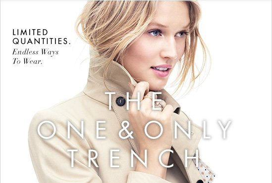 THE ONE & ONLY TRENCH  Limited Quantities. Endless Ways To Wear.
