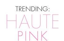 TRENDING: HAUTE PINK