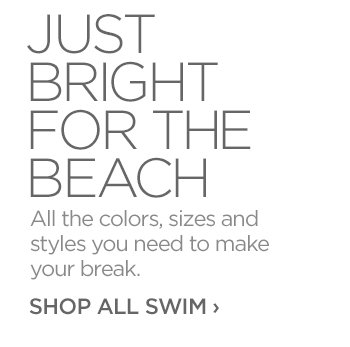 JUST BRIGHT FOR THE BEACH - All the colors, sizes and styles you need to make your break.     			     			SHOP ALL SWIM ›
