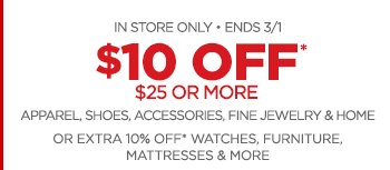 IN STORE ONLY • ENDS 3/1 - $10 OFF* $25 OR MORE APPAREL, SHOES, ACCESSORIES, FINE JEWELRY & HOME                 OR EXTRA 10% OFF* WATCHES, FURNITURE, MATTRESSES & MORE