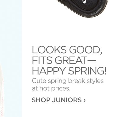 LOOKS GOOD, FITS GREAT – HAPPY SPRING!                 Cute spring break styles at hot prices.                 SHOP JUNIORS ›
