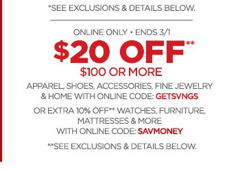 ONLINE ONLY • ENDS 3/1 - $20 OFF** $100 OR MORE APPAREL, SHOES, ACCESSORIES, FINE JEWELRY & HOME WITH ONLINE CODE: GETSVNGS                 OR EXTRA 10% OFF** WATCHES, FURNITURE, MATTRESSES & MORE WITH ONLINE CODE: SAVMONEY                 **SEE EXCLUSIONS & DETAILS BELOW.