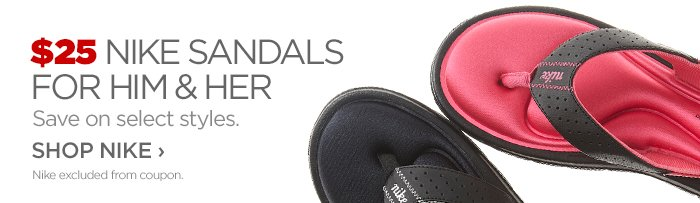 $25 Nike SANDALS FOR HIM & HER     			Save on select styles.      			SHOP NIKE ›     			Nike excluded from coupon.