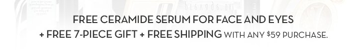 FREE CERAMIDE SERUM FOR FACE AND EYES + FREE 7-PIECE GIFT + FREE SHIPPING WITH ANY $59 PURCHASE.