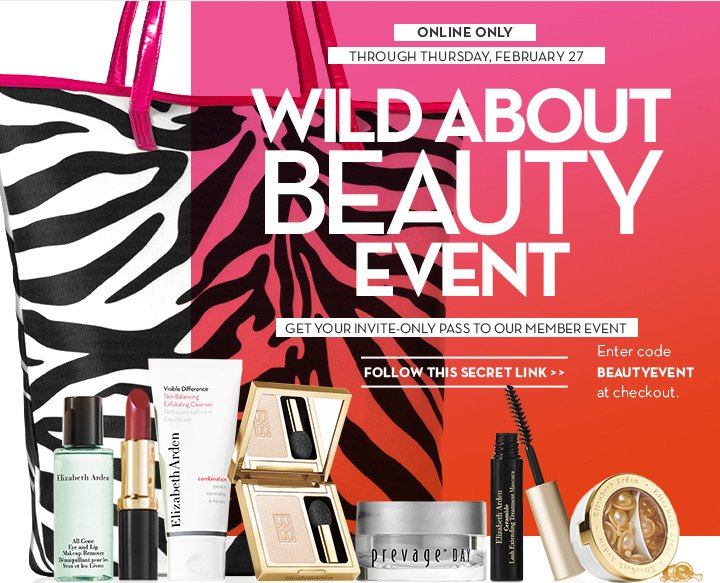 ONLINE ONLY. THROUGH THURSDAY, FEBRUARY 27. WILD ABOUT BEAUTY EVENT. GET YOUR INVITE-ONLY PASS TO OUR MEMBER EVENT. FOLLOW THIS SECRET LINK. Enter code BEAUTYEVENT at checkout.