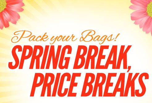 Spring Break, PRICE BREAKS! Pack your bags!