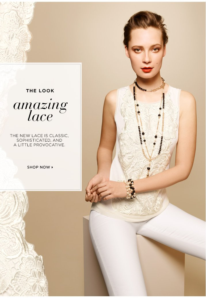 The Look: Amazing Lace   The new lace is classic, sophisticated, and a little provocative.   Shop Now »
