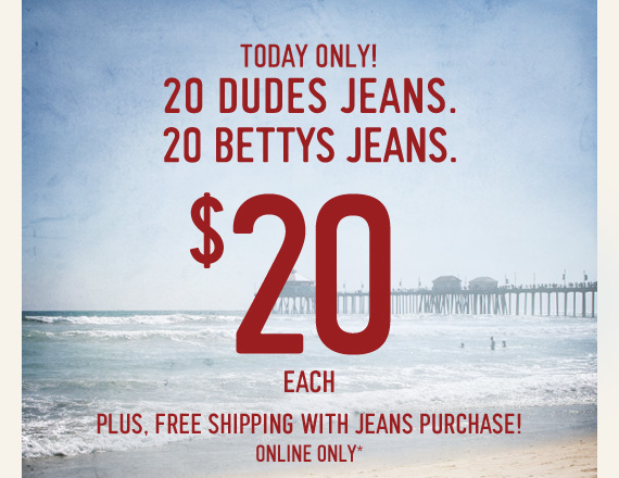 TODAY ONLY! 20 DUDES JEANS. 20 BETTYS JEANS. $20 EACH PLUS, FREE  SHIPPING WITH JEANS PURCHASE! ONLINE ONLY*