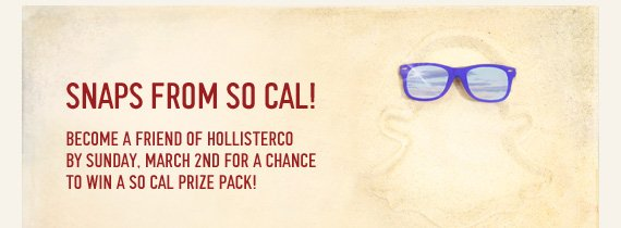 SNAPS FROM SO CAL! BECOME A FRIEND OF HOLLISTERCO BY SUNDAY, MARCH  2ND FOR A CHANCE TO WIN A SO CAL PRIZE PACK!