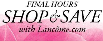 FINAL HOURS SHOP & SAVE with Lancome.com