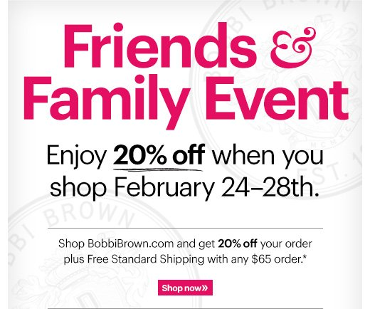 FRIENDS & FAMILY EVENT Enjoy 20% off online: February 24-28th.  Shop BobbiBrown.com and get 20% off your order plus Free Standard Shipping with any $65 order.*  Shop Now »