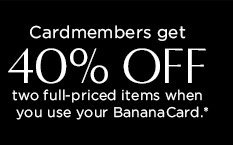 Cardmembers get 40% OFF two full-priced items when you use your BananaCard.*