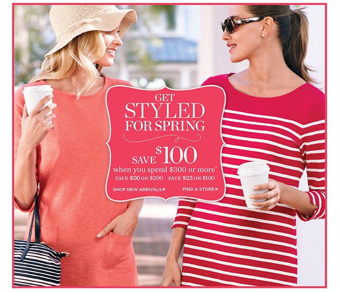 Get Styled for Spring. $100 off $300 or more. $50 off $200 or $25 off $100. Shop Now.