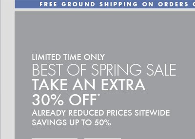 LIMITED TIME ONLY BEST OF SPRING SALE TAKE AN EXTRA 30% OFF* ALREADY REDUCED PRICES SITEWIDE SAVINGS UP TO 50% OFF