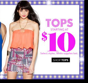In Stores & Online! Tops Starting at $10. Select Styles. While Supplies Last. SHOP TOPS
