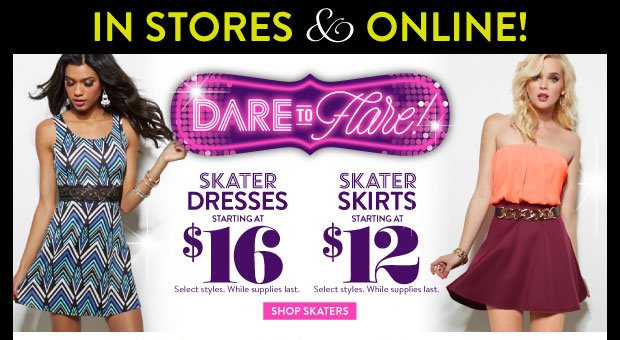 In Stores & Online! Skater Dresses Starting at $16. Skater Skirts Starting at $12. Select Styles. While Supplies Last. SHOP SKATERS