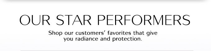 OUR STAR PERFORMERS | Shop our customers' favorites that give you radiance and protection.