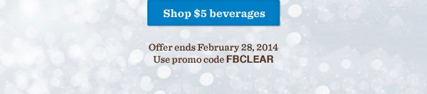 Shop $5 beverages. Offer ends February 28, 2014. Use promo code FBCLEAR.