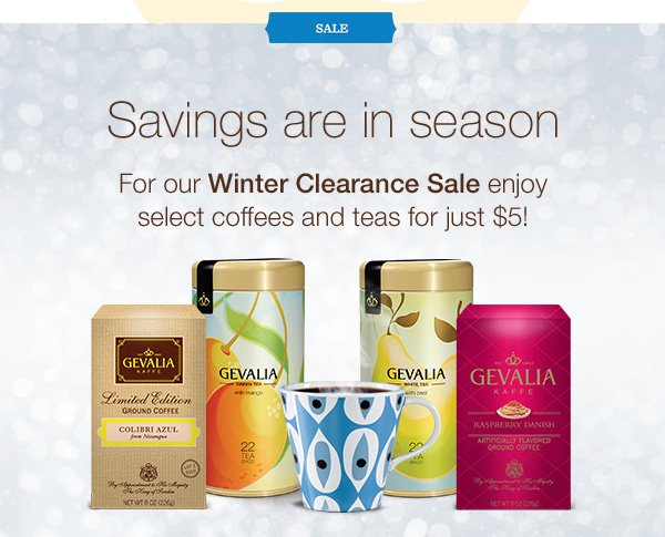 SALE. Savings are in season. For our Winter Clearance Sale enjoy select coffees and teas for just $5!