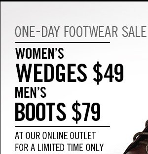 ONE-DAY FOOTWEAR SALE WOMEN'S WEDGES $49 MEN'S BOOTS $79 AT OUR ONLINE OUTLET FOR A LIMITED TIME ONLY
